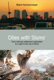 Cities with Slums - From Informal Settlement Eradication to a Right to the City in Africa ebook by Marie Huchzermeyer