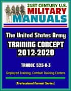 21st Century U.S. Military Manuals: The U.S. Army Training Concept 2012-2020, TRADOC 525-8-3, Deployed Training, Combat Training Centers (Professional Format Series) ebook by Progressive Management