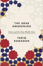 The Arab Awakening - Islam and the new Middle East ebook by Tariq Ramadan