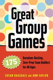 Great Group Games: 175 Boredom-Busting, Zero-Prep Team Builders for All Ages ebook by Ragsdale, Susan