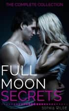 Full Moon Secrets: The Complete Collection - Full Moon Secrets, #6 ebook by Sophia Wilde