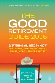 The Good Retirement Guide 2016 - Everything You Need to Know About Health, Property, Investment, Leisure, Work, Pensions and Tax ebook by Frances Kay,Allan Esler Smith