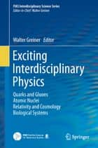 Exciting Interdisciplinary Physics - Quarks and Gluons / Atomic Nuclei / Relativity and Cosmology / Biological Systems ebook by Walter Greiner