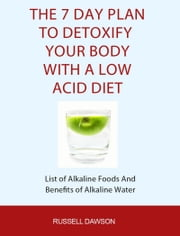 The 7 Day Plan To Detoxify Your Body With A Low Acid Diet: List of Alkaline Foods and Benefits of Alkaline Water ebook by Russell Dawson