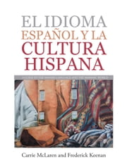 El Idioma Español Y La Cultura Hispana - A Guide to the Spanish Language and the Hispanic World ebook by Frederick Keenan, Carrie McLaren