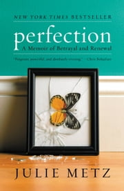 Perfection - A Memoir of Betrayal and Renewal ebook by Julie Metz