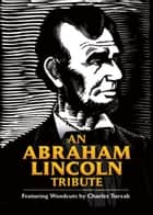 An Abraham Lincoln Tribute - Featuring Woodcuts by Charles Turzak ebook by Charles Turzak, Bob Blaisdell, Bob Blaisdell,...
