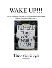 Wake Up!!! - How the Coming War With Islam Has Already Been Lost By the West and What Th ebook by Theo van Gogh