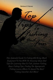 Top Tips To Fishing And Fun - This Splendid Guide To Fishing Will Bring Much Enjoyment To You With Its Amazing Ideas And Tips On Learning How To Fish, Salmon Fishing, Bass Fishing Tips, Finding The Appropriate Fishing Lures, Where To Spend The Best Fishing Vacation And More! ebook by Barbara D. Nunez