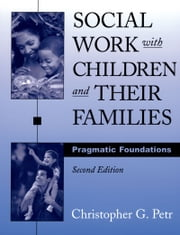 Social Work with Children and Their Families: Pragmatic Foundations ebook by Christopher G. Petr
