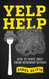 Yelp Help: How to Write Great Online Restaurant Reviews ebook by Hanna Raskin
