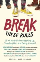 Break These Rules - 35 YA Authors on Speaking Up, Standing Out, and Being Yourself ebook by Luke Reynolds