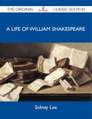 A Life of William Shakespeare - The Original Classic Edition ebook by Lee Sidney