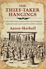 Thief-Taker Hangings - How Daniel Defoe, Jonathan Wild, and Jack Sheppard Captivated London and Created the Celebrity Criminal ebook by Aaron Skirboll