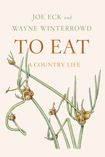 To Eat - A Country Life ebook by Joe Eck,Wayne Winterrowd,Beatrice Tosti di Valminuta
