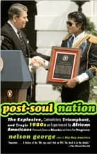 Post-Soul Nation - The Explosive, Contradictory, Triumphant, and Tragic 1980s as Experienced by Afr ican Americans (Previously Known as Blacks and Before That Negroes) ebook by Nelson George
