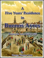 A Five Years' Residence in Buenos Ayres, During the years 1820 to 1825 ebook by George Thomas Love