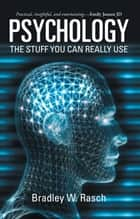 Psychology: the Stuff You Can Really Use ebook by Bradley W. Rasch
