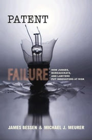 Patent Failure: How Judges, Bureaucrats, and Lawyers Put Innovators at Risk ebook by Bessen, James