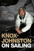 Knox-Johnston On Sailing: A Collection of Wisdom, Observations & Anecdotes from One of Britain's Greatest Living Sailors ebook by Robin Knox-Johnston
