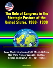 The Role of Congress in the Strategic Posture of the United States, 1980: 1990 - Force Modernization and SDI, Missile Defense, Star Wars, Nuclear Weapons and War, Reagan and Bush, START, INF Treaties ebook by Progressive Management