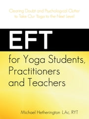 EFT for Yoga Students, Practitioners and Teachers: Clearing Doubt and Psychological Clutter to Take Our Yoga to the Next Level ebook by Michael Hetherington