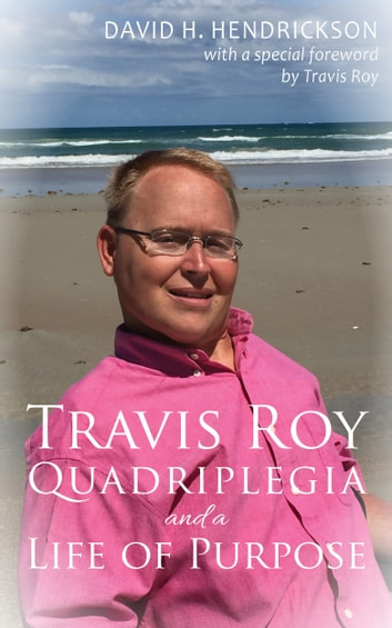 Travis Roy: Quadriplegia and a Life of Purpose ebook by David H. Hendrickson