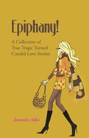 Epiphany! - A Collection of True Tragic Turned Candid Love Stories ebook by Jasemin Sibo