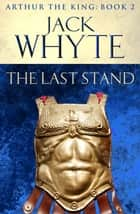 The Last Stand - Legends of Camelot 5 (Arthur the King – Book II) ebook by Jack Whyte