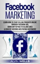 Facebook Marketing: Learn How to Start Selling Products Online Through Facebook Ads, Grow Any Fb Page to 50,000 Likes & Convert Visitors Into Paying Customers! ebook by Alvin Wells