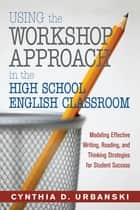 Using the Workshop Approach in the High School English Classroom - Modeling Effective Writing, Reading, and Thinking Strategies for Student Success ebook by Cynthia D. Urbanski