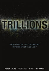 Trillions - Thriving in the Emerging Information Ecology ebook by Peter Lucas,Joe Ballay,Mickey McManus