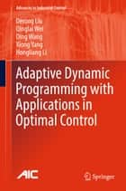 Adaptive Dynamic Programming with Applications in Optimal Control ebook by Derong Liu, Qinglai Wei, Ding Wang,...