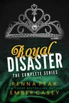 Royal Disaster: The Complete Series ebook by Renna Peak, Ember Casey