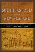 Southeast Asia and New Zealand: A History of Regional and Bilateral Relations ebook by Anthony L Smith