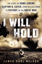 I Will Hold - The Story of USMC Legend Clifton B. Cates, from Belleau Wood to Victory in theGreat War ebook by James Carl Nelson