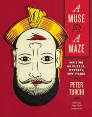 A Muse and a Maze - Writing as Puzzle, Mystery, and Magic eBook by Peter Turchi