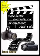 Make better video with your dslr or camera 2015 edition - filming wildlife with dslr, compact or bridge camera ebook by Alex Sally