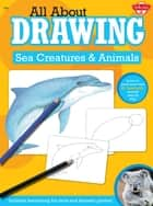 All About Drawing Sea Creatures & Animals - Learn to draw more than 40 fantastic animals step by step - Includes fascinating fun facts and fantastic photos! ebook by Walter Foster Creative Team