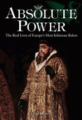 Absolute Power - The Real Lives of Europe's Most Infamous Rulers ebook by CS Denton