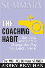 Summary of The Coaching Habit: Say Less, Ask More & Change the Way You Lead Forever by Michael Bungay Stanier ebook by Abbey Beathan
