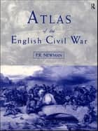 Atlas of the English Civil War ebook by P.R Newman