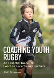 Coaching Youth Rugby - An Essential Guide for Coaches, Parents and Teachers ebook by Keith Richardson