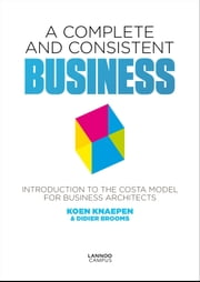 A complete and consistent business - introduction to the costa model for business architects ebook by Koen Knaepen, Didier Brooms