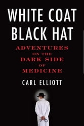 White Coat, Black Hat - Adventures on the Dark Side of Medicine ebook by Carl Elliott