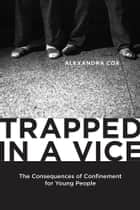 Trapped in a Vice - The Consequences of Confinement for Young People ebook by Alexandra Cox