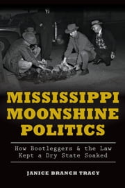 Mississippi Moonshine Politics - How Bootleggers & the Law Kept a Dry State Soaked ebook by Janice Branch Tracy
