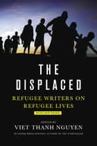 The Displaced - Refugee Writers on Refugee Lives ebook by Viet Thanh Nguyen
