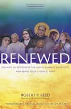 Renewed - Ten Ways to Rediscover the Saints, Embrace Your Gifts, and Revive Your Catholic Faith ebook by Robert P. Reed, Seán O'Malley O.F.M. Cap.
