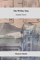 The 90 Day Stay Atypical Travel ebook by Marjorie Shields